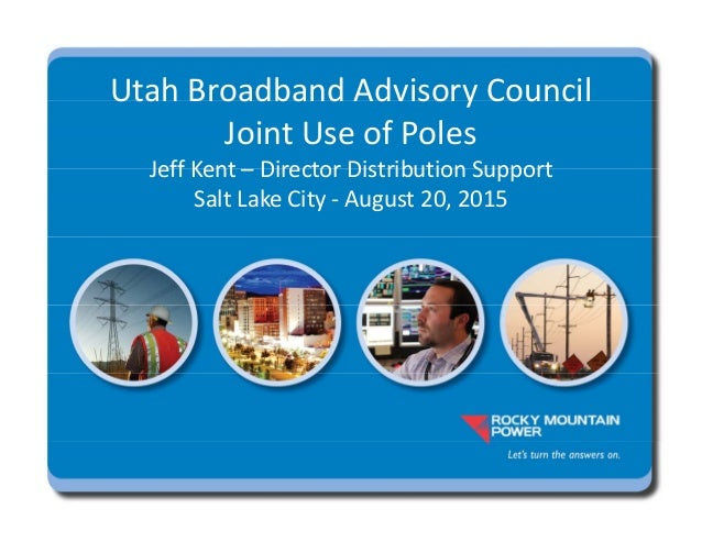 Utah Broadband Advisory Council Joint Use of Poles Jeff Kent – Director Distribution Support Salt Lake City ‐ August 20, 2...