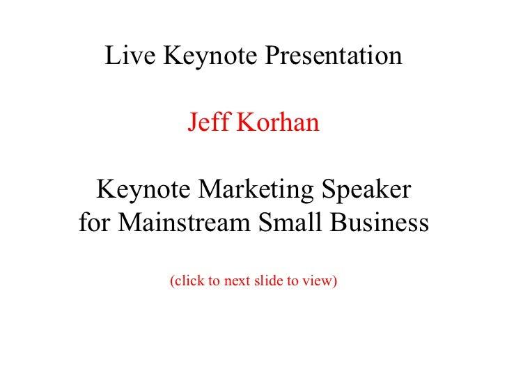 Live Keynote Presentation Jeff Korhan Keynote Marketing Speaker for Mainstream Small Business (click to next slide to view)