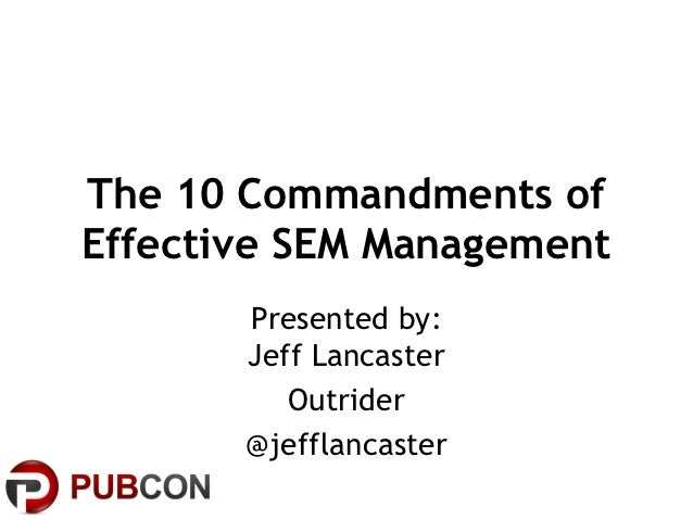 The 10 Commandments ofEffective SEM Management       Presented by:       Jeff Lancaster          Outrider       @jefflanca...