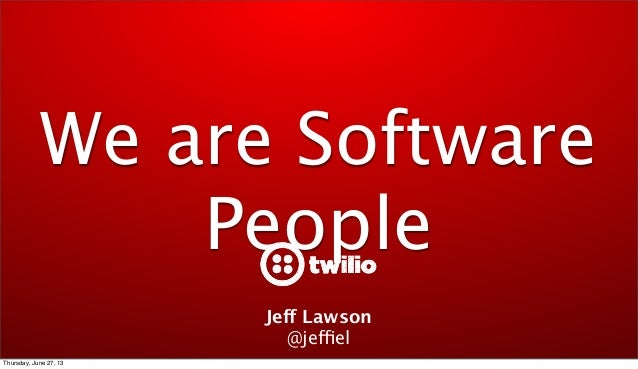 We are Software People Jeff Lawson @jeffiel Thursday, June 27, 13