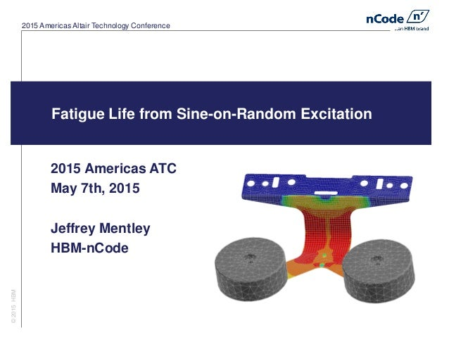 2015 Americas Altair Technology Conference Fatigue Life from Sine-on-Random Excitation 2015 Americas ATC May 7th, 2015 Jef...