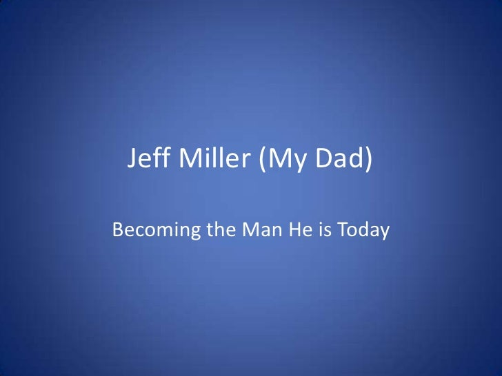 Jeff Miller (My Dad)<br />Becoming the Man He is Today<br />
