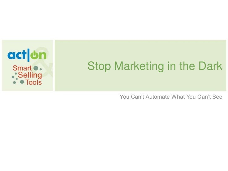 Stop Marketing in the Dark<br />You Can't Automate What You Can't See<br />