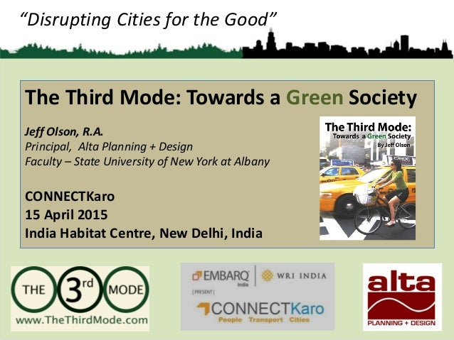 """Disrupting Cities for the Good"" The Third Mode: Towards a Green Society Jeff Olson, R.A. Principal, Alta Planning + Desig..."