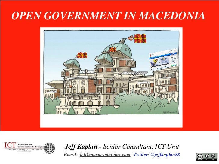 OPEN GOVERNMENT IN MACEDONIA       Jeff Kaplan - Senior Consultant, ICT Unit       Email: jeff@openesolutions.com Twitter:...