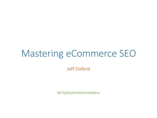 Mastering eCommerce SEO Jeff Oxford bit.ly/ecommerce-mastery