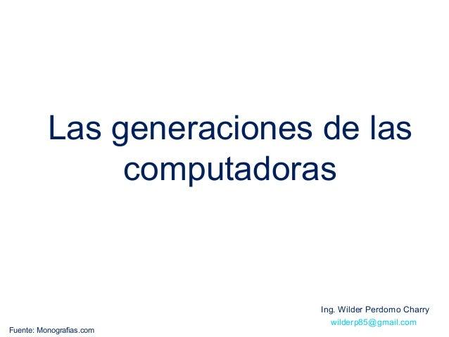 Las generaciones de las               computadoras                           Ing. Wilder Perdomo Charry                   ...