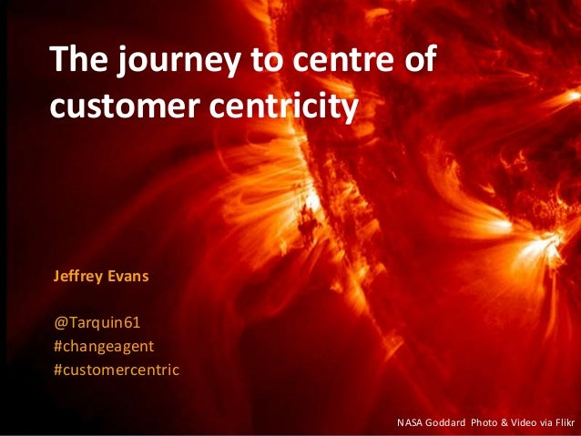 The journey to centre of customer centricity Jeffrey Evans @Tarquin61 #changeagent #customercentric NASA Goddard Photo & V...