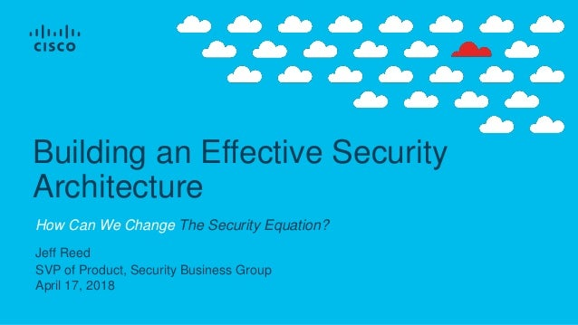 Jeff Reed SVP of Product, Security Business Group April 17, 2018 Building an Effective Security Architecture How Can We Ch...