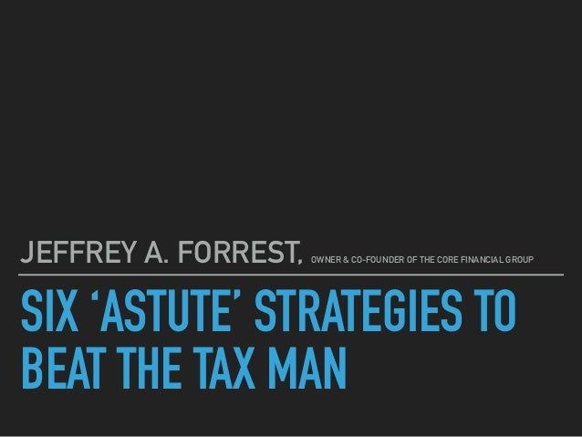 SIX 'ASTUTE' STRATEGIES TO BEAT THE TAX MAN JEFFREY A. FORREST, OWNER & CO-FOUNDER OF THE CORE FINANCIAL GROUP