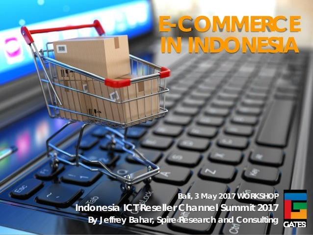E-COMMERCE IN INDONESIA Bali, 3 May 2017 WORKSHOP Indonesia ICT Reseller Channel Summit 2017 By Jeffrey Bahar, Spire Resea...