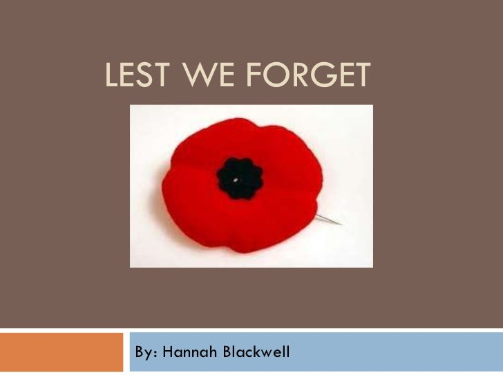 LEST WE FORGET  By: Hannah Blackwell