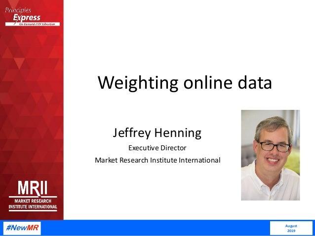 Weighting online data Jeffrey Henning Executive Director Market Research Institute International August 2019