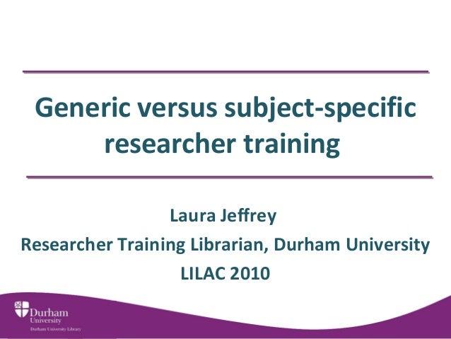 Generic versus subject-specific researcher training Laura Jeffrey Researcher Training Librarian, Durham University LILAC 2...