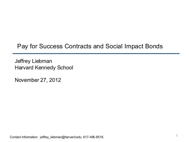 1 Pay for Success Contracts and Social Impact Bonds Jeffrey Liebman Harvard Kennedy School November 27, 2012 Contact Infor...