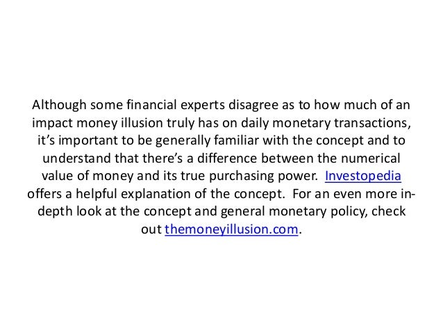 Although some financial experts disagree as to how much of an impact money illusion truly has on daily monetary transactio...