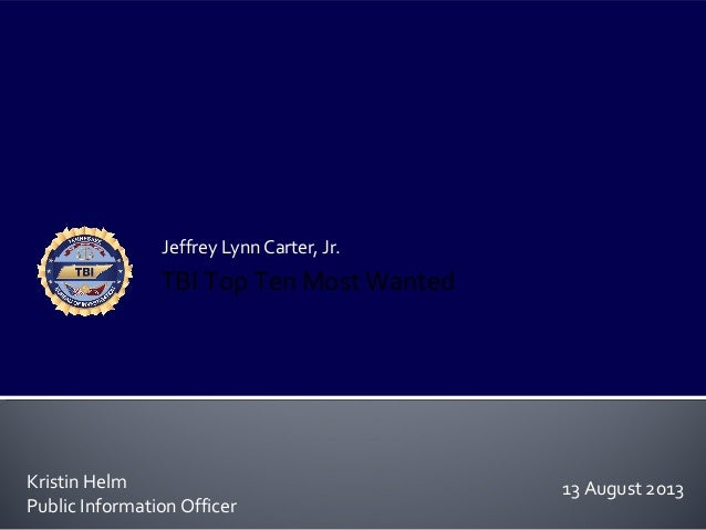 Jeffrey Lynn Carter, Jr. Kristin Helm Public Information Officer TBI Top Ten Most Wanted 13 August 2013