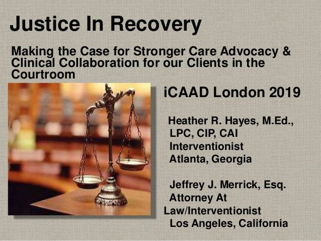 Justice In Recovery Making the Case for Stronger Care Advocacy & Clinical Collaboration for our Clients in the Courtroom i...