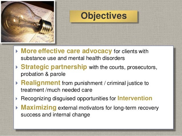 Objectives  More effective care advocacy for clients with substance use and mental health disorders  Strategic partnersh...