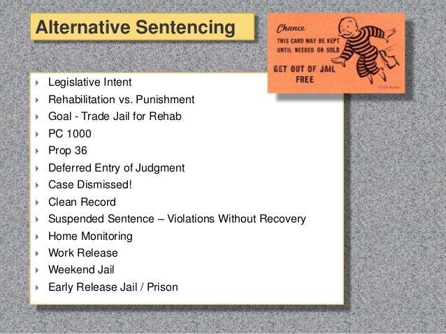  Legislative Intent  Rehabilitation vs. Punishment  Goal - Trade Jail for Rehab  PC 1000  Prop 36  Deferred Entry of...