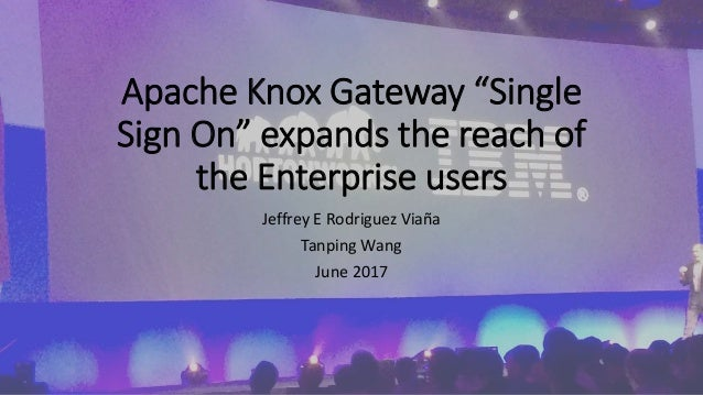 "Apache Knox Gateway ""Single Sign On"" expands the reach of the Enterprise users Jeffrey E Rodriguez Viaña Tanping Wang June..."