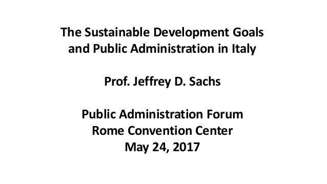 The Sustainable Development Goals and Public Administration in Italy Prof. Jeffrey D. Sachs Public Administration Forum Ro...