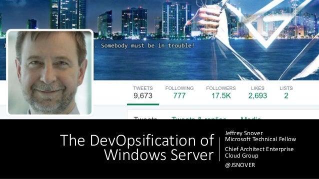 The DevOpsification of Windows Server Jeffrey Snover Microsoft Technical Fellow Chief Architect Enterprise Cloud Group @JS...