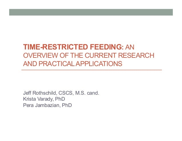 TIME-RESTRICTED FEEDING: AN OVERVIEW OF THE CURRENT RESEARCH AND PRACTICALAPPLICATIONS Jeff Rothschild, CSCS, M.S. cand. K...