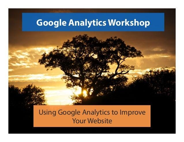 Google Analytics Workshop Using Google Analytics to Improve Your Website