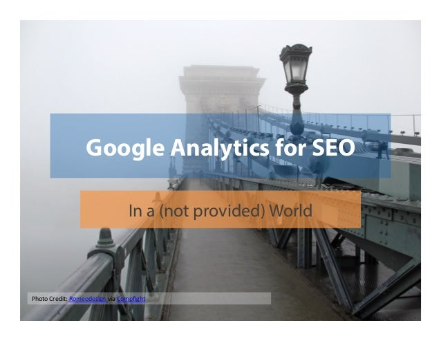 Google Analytics for SEO In a (not provided) World  Photo	   Credit:	   Romeodesign	   via	   Compfight