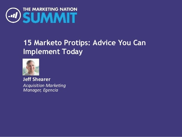 15 Marketo Protips: Advice You Can Implement Today Jeff Shearer Acquisition Marketing Manager, Egencia