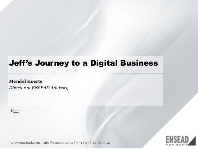 11 Jeff's Journey to a Digital Business www.ensead.com| info@ensead.com | +31 (0) 6 11 76 75 21 Mendel Koerts Director at ...