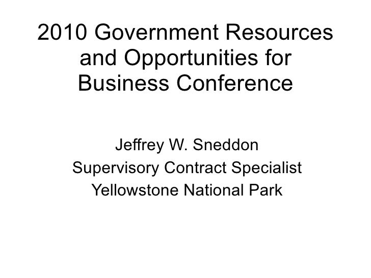 2010 Government Resources and Opportunities for Business Conference Jeffrey W. Sneddon Supervisory Contract Specialist Yel...
