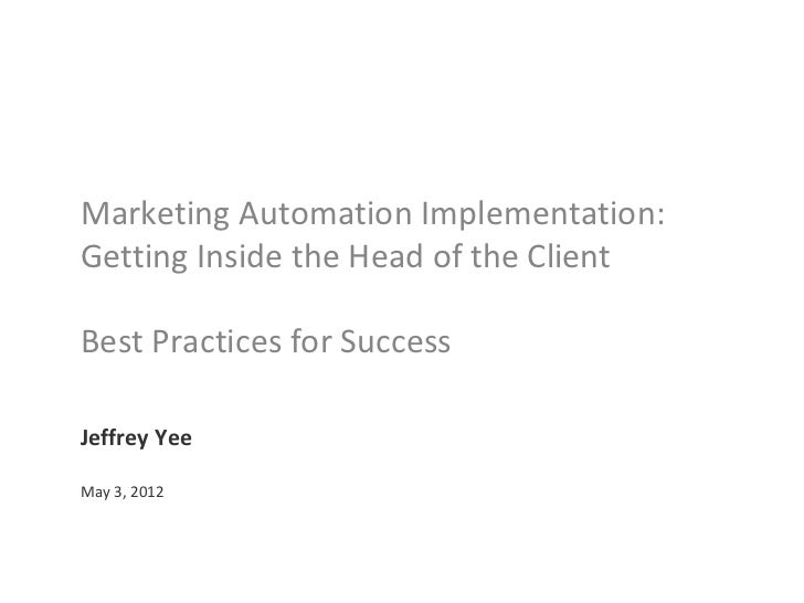 Marketing Automation Implementation:Getting Inside the Head of the ClientBest Practices for SuccessJeffrey YeeMay 3, 2012