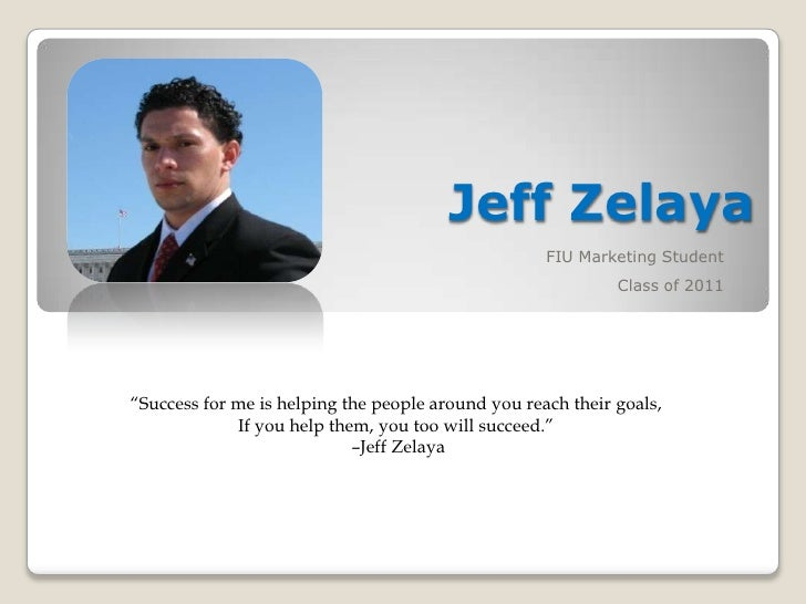 "Jeff Zelaya<br />FIU Marketing Student<br />Class of 2011<br />""Success for me is helping the people around you reach thei..."