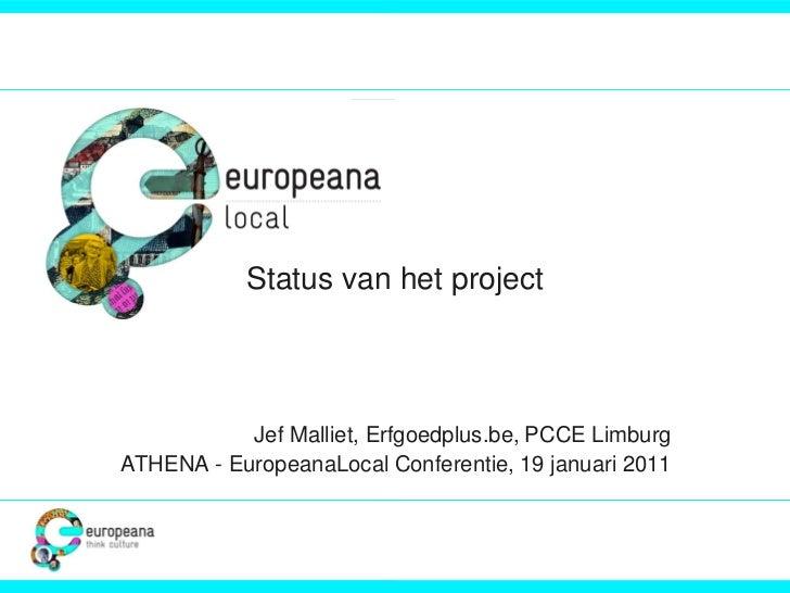 Status van het project           Jef Malliet, Erfgoedplus.be, PCCE LimburgATHENA - EuropeanaLocal Conferentie, 19 januari ...