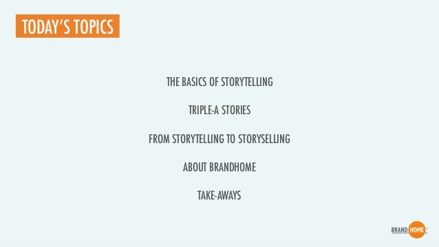 FROM STORYTELLING TO STORYSELLING TODAY'S TOPICS THE BASICS OF STORYTELLING TRIPLE-A STORIES ABOUT BRANDHOME TAKE-AWAYS