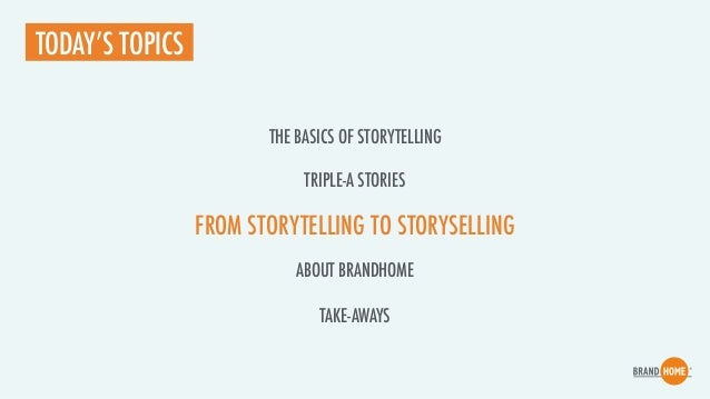 FROM STORYTELLING TO STORYSELLING TODAY'S TOPICS TRIPLE-A STORIES ABOUT BRANDHOME TAKE-AWAYS THE BASICS OF STORYTELLING