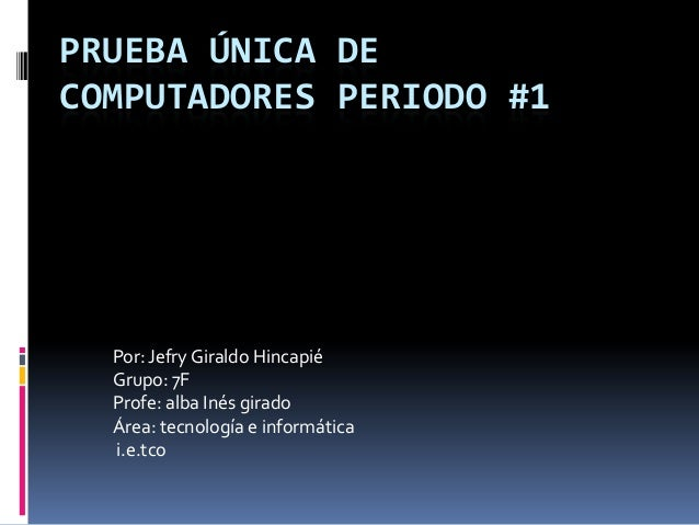 PRUEBA ÚNICA DECOMPUTADORES PERIODO #1  Por: Jefry Giraldo Hincapié  Grupo: 7F  Profe: alba Inés girado  Área: tecnología ...