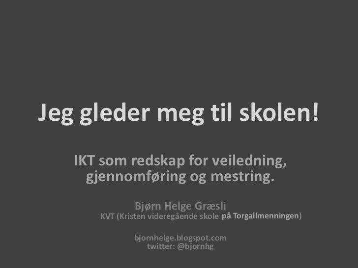 Jeg gleder meg til skolen!<br />IKT som redskap for veiledning, gjennomføring og mestring.<br />Bjørn Helge GræsliKVT (Kri...
