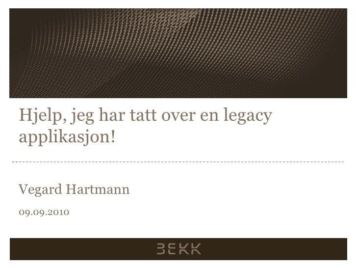 Hjelp, jeghartatt over en legacy applikasjon!<br />Vegard Hartmann<br />09.09.2010<br />