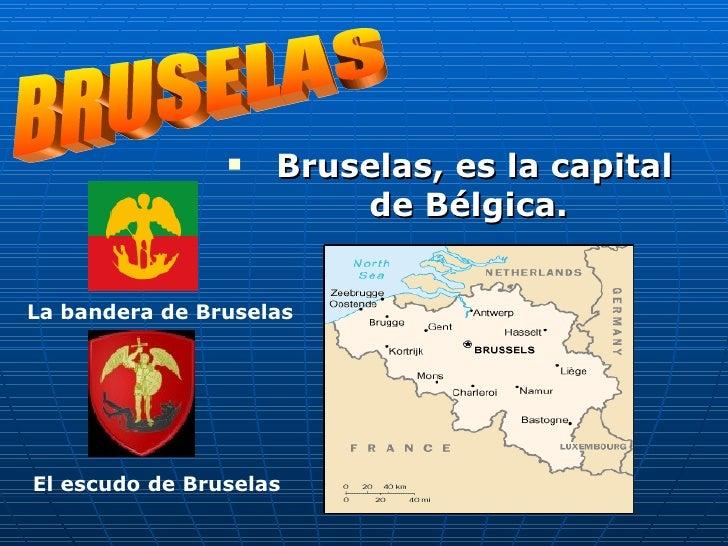 <ul><li>Bruselas, es la capital de Bélgica.   </li></ul>BRUSELAS La bandera de Bruselas El   escudo   de   Bruselas