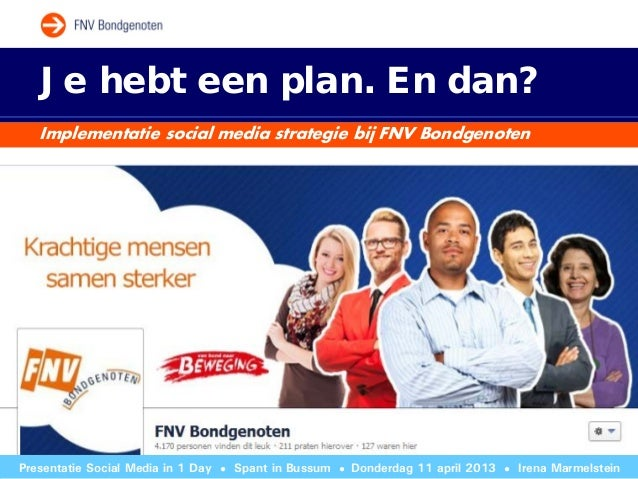 Je hebt een plan. En dan?   Implementatie social media strategie bij FNV BondgenotenPresentatie Social Media in 1 Day   ● ...