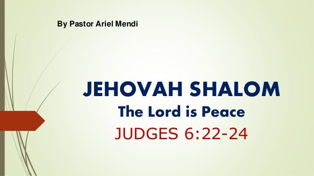 JEHOVAH SHALOM The Lord is Peace JUDGES 6:22-24 By Pastor Ariel Mendi