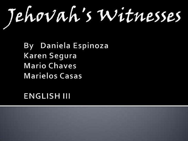 Jehovah'sWitnesses<br />By  Daniela Espinoza<br />Karen Segura<br />Mario Chaves<br />Marielos Casas<br />ENGLISH III<br />