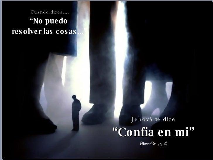 """Cuando dices:... """" No puedo  resolver las cosas..."""" Jehová te dice """" Confia en mi"""" (Proverbios 3:5-6)"""