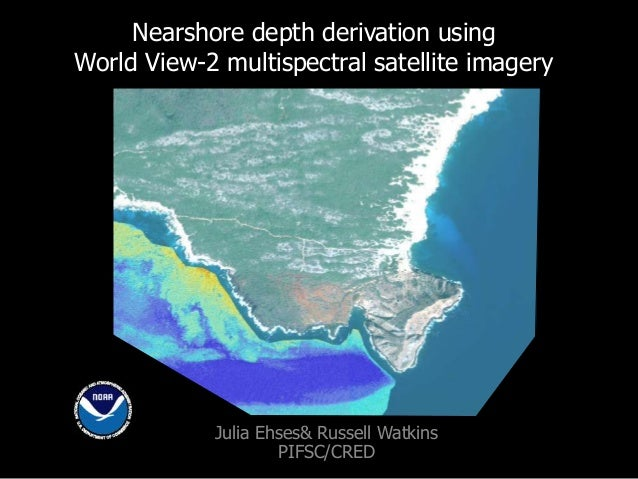 Nearshore depth derivation using World View-2 multispectral satellite imagery Julia Ehses& Russell Watkins PIFSC/CRED