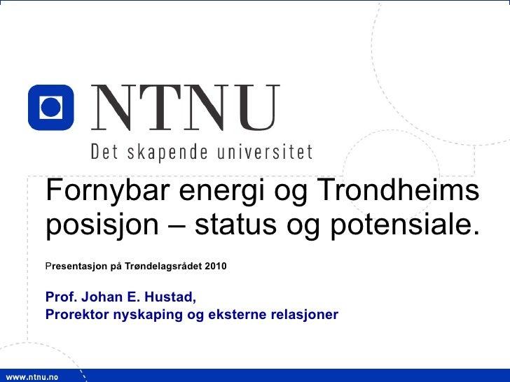 Fornybar energi og Trondheims posisjon – status og potensiale. P resentasjon på Trøndelagsrådet 2010 Prof. Johan E. Hustad...