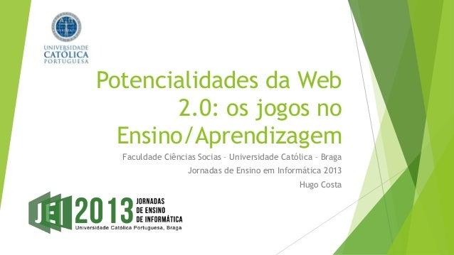 Potencialidades da Web        2.0: os jogos no  Ensino/Aprendizagem  Faculdade Ciências Socias – Universidade Católica – B...