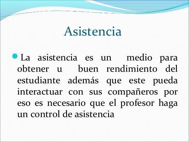 AsistenciaLa asistencia es un      medio para obtener u      buen rendimiento del estudiante además que este pueda intera...
